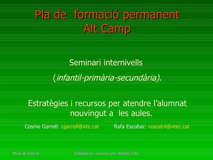 Pla de  formació permanent  Alt Camp Estratègies i recursos per atendre l'alumnat nouvingut a  les aules. Seminari interni...