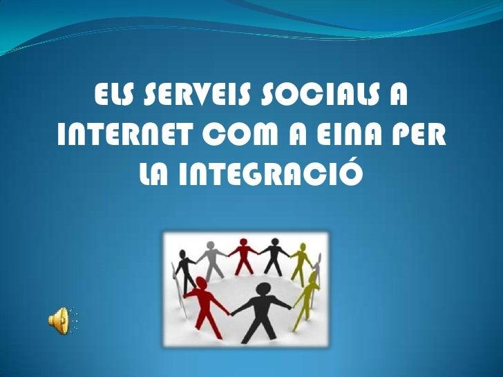ELS SERVEIS SOCIALS A INTERNET COM A EINA PER <br />LA INTEGRACIÓ<br />