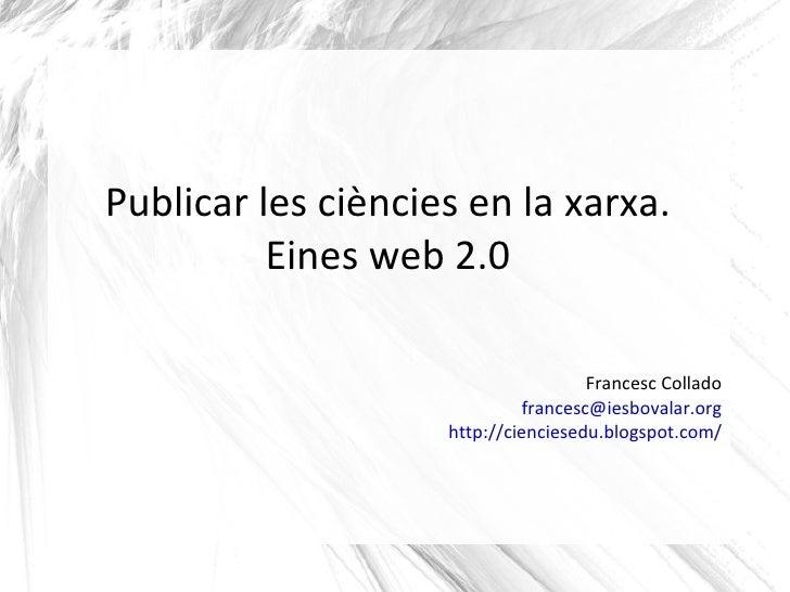 Publicar les ciències en la xarxa. Eines web 2.0 Francesc Collado [email_address] http://cienciesedu.blogspot.com/