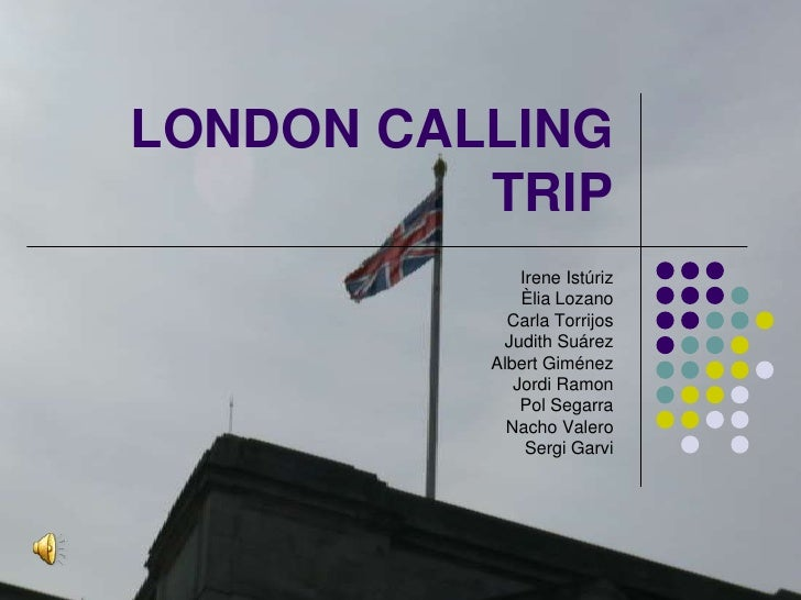 LONDON CALLING TRIP<br />Irene Istúriz<br />Èlia Lozano<br />Carla Torrijos<br />Judith Suárez<br />Albert Giménez<br />Jo...