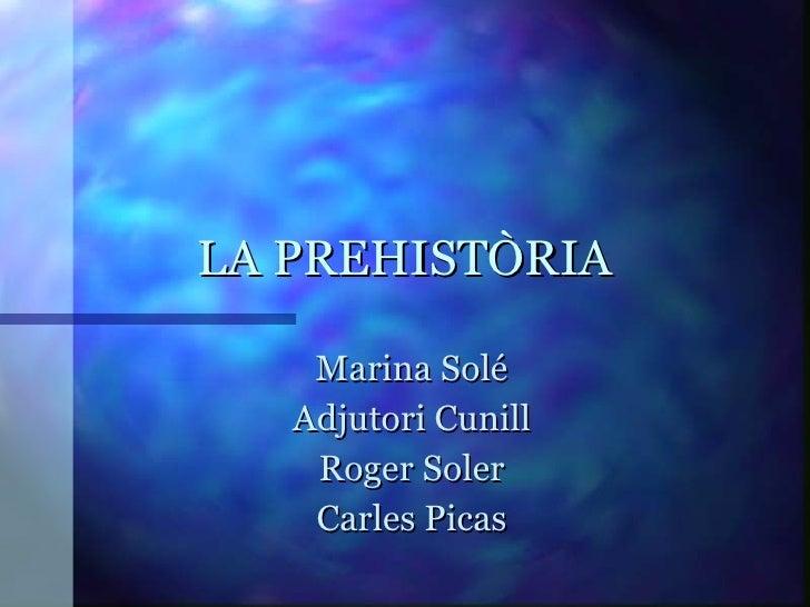 LA PREHISTÒRIA Marina Solé Adjutori Cunill Roger Soler Carles Picas
