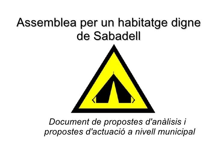 Assemblea per un habitatge digne de Sabadell <ul><ul><li>Document de propostes d'anàlisis i propostes d'actuació a nivell ...