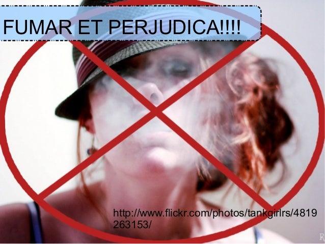 FUMAR ET PERJUDICA!!!!          http://www.flickr.com/photos/tankgirlrs/4819          263153/