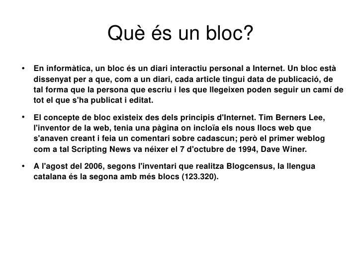 Què és un bloc? <ul><li>En informàtica, un bloc és un diari interactiu personal a Internet. Un bloc està dissenyat per a q...