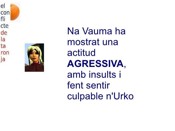 Na Vauma ha mostrat una actitud  AGRESSIVA , amb insults i fent sentir culpable n'Urko