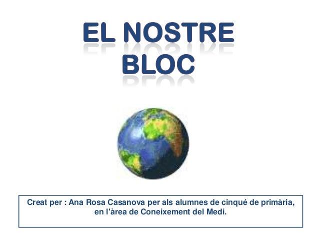 Creat per : Ana Rosa Casanova per als alumnes de cinqué de primària,                  en làrea de Coneixement del Medi.