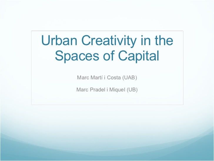 Urban Creativity in the Spaces of Capital Marc Martí i Costa (UAB) Marc Pradel i Miquel (UB)