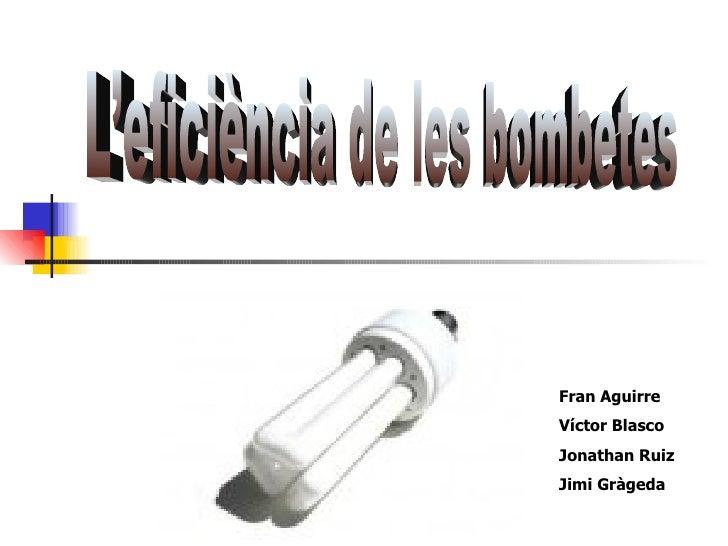 Fran Aguirre Víctor Blasco Jonathan Ruiz Jimi Gràgeda L'eficiència de les bombetes