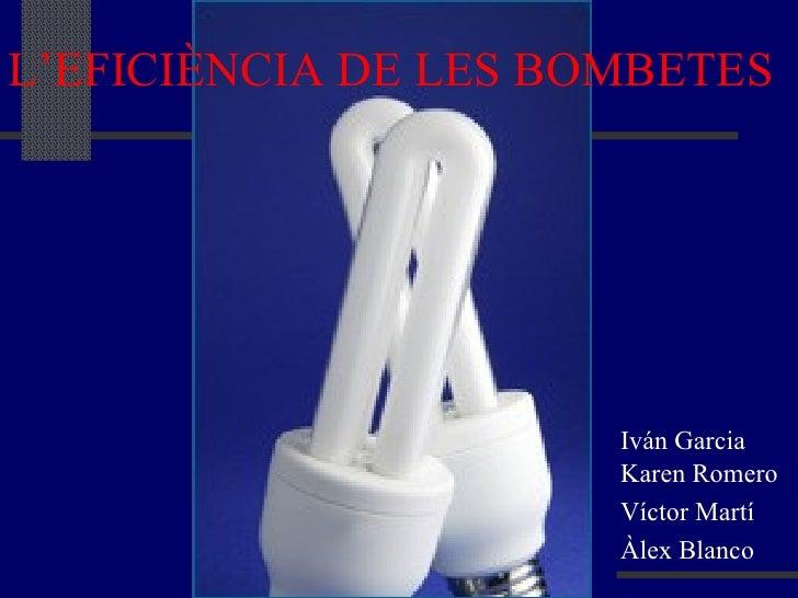 L'EFICIÈNCIA DE LES BOMBETES Iván Garcia Karen Romero Víctor Martí Àlex Blanco