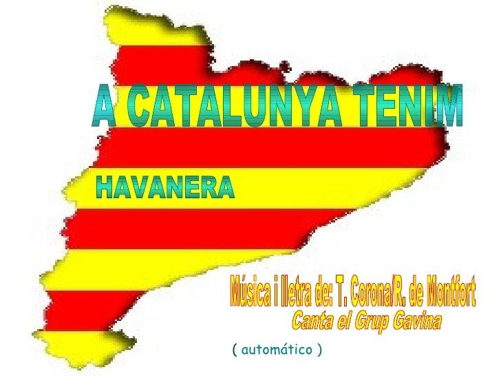 A CATALUNYA TENIM HAVANERA Música i lletra de: T. Corona/R. de Montfort Canta el Grup Gavina ( ( (  automático )