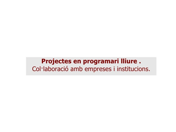 Projectes en programari lliure . Col·laboració amb empreses i institucions.