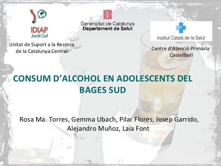CONSUM D'ALCOHOL EN ADOLESCENTS DEL BAGES SUD Rosa Ma. Torres, Gemma Ubach, Pilar Flores, Josep Garrido, Alejandro Muñoz, ...