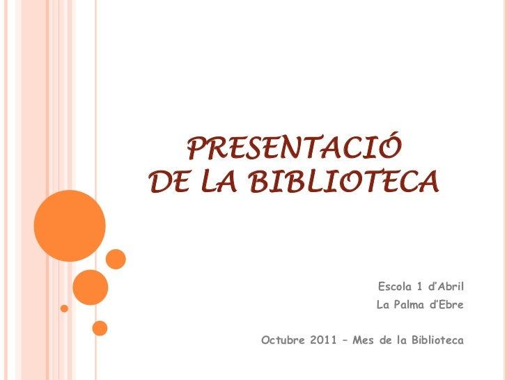 PRESENTACIÓDE LA BIBLIOTECA                          Escola 1 d'Abril                         La Palma d'Ebre      Octubre...