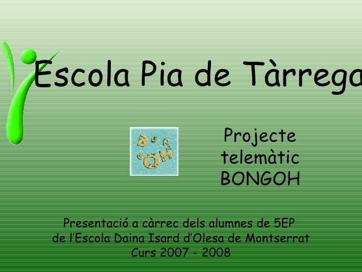 Escola Pia de Tàrrega Presentació a càrrec dels alumnes de 5EP  de l'Escola Daina Isard d'Olesa de Montserrat Curs 2007 - ...