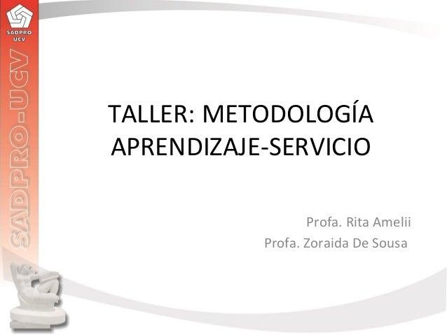 TALLER: METODOLOGÍA APRENDIZAJE-SERVICIO Profa. Rita Amelii Profa. Zoraida De Sousa