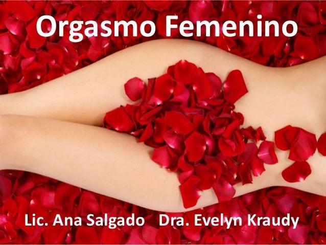 Orgasmo Femenino  Lic. Ana Salgado Dra. Evelyn Kraudy
