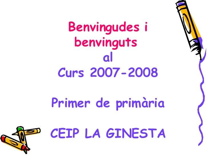 Benvingudes i benvinguts  al Curs 2007-2008 Primer de primària CEIP LA GINESTA