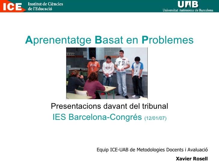 A prenentatge  B asat en  P roblemes Presentacions davant del tribunal IES Barcelona-Congrés  (12/01/07) Equip ICE-UAB de ...