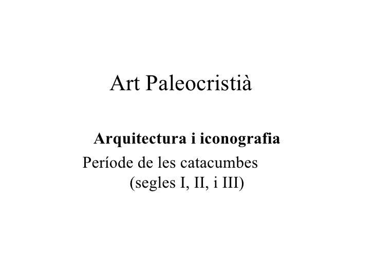 Art Paleocristià Arquitectura i iconografia Període de les catacumbes  (segles I, II, i III)
