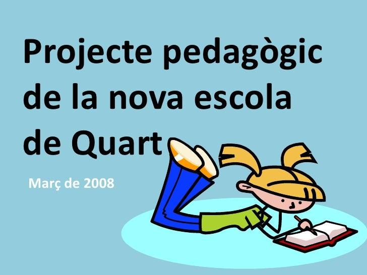 Projecte pedagògic de la nova escola de Quart Març de 2008