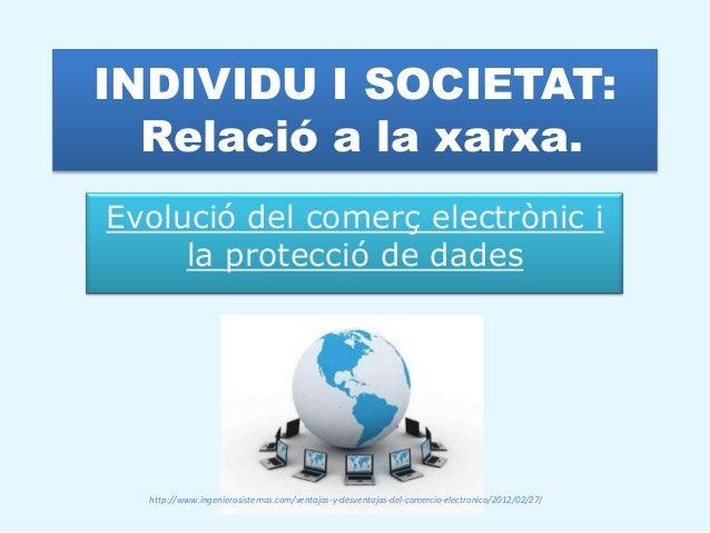 INDIVIDU I SOCIETAT:  Relació a la xarxa.Evolució del comerç electrònic i     la protecció de dades  http://www.ingenieros...