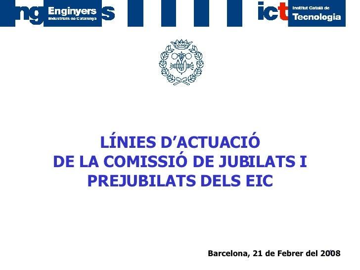 Barcelona, 21 de Febrer del 2008   LÍNIES D'ACTUACIÓ DE LA COMISSIÓ DE JUBILATS I PREJUBILATS DELS EIC