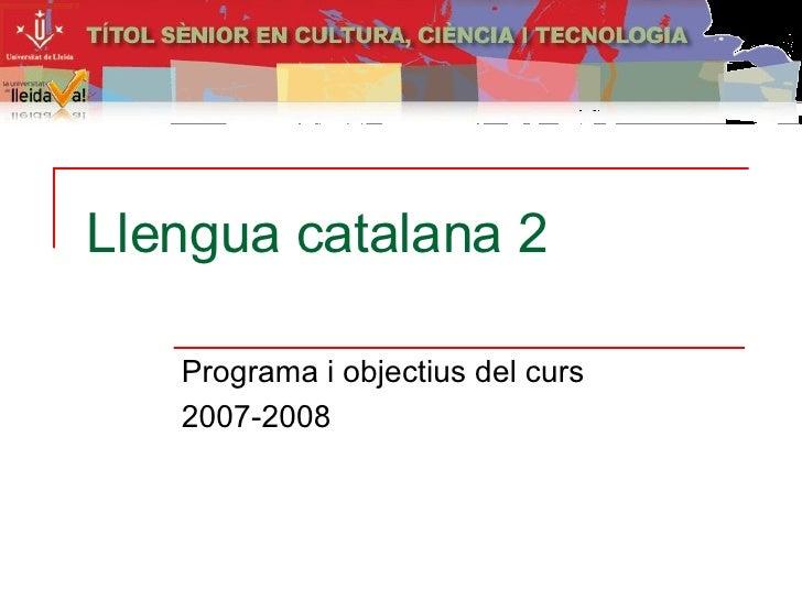 Llengua catalana 2 Programa i objectius del curs 2007-2008