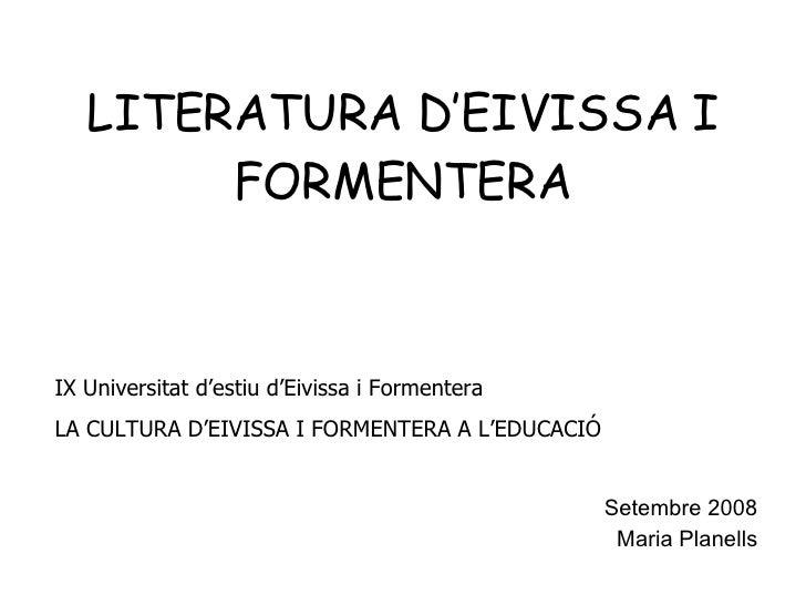 LITERATURA D'EIVISSA I FORMENTERA Setembre 2008 Maria Planells IX Universitat d'estiu d'Eivissa i Formentera LA CULTURA D'...