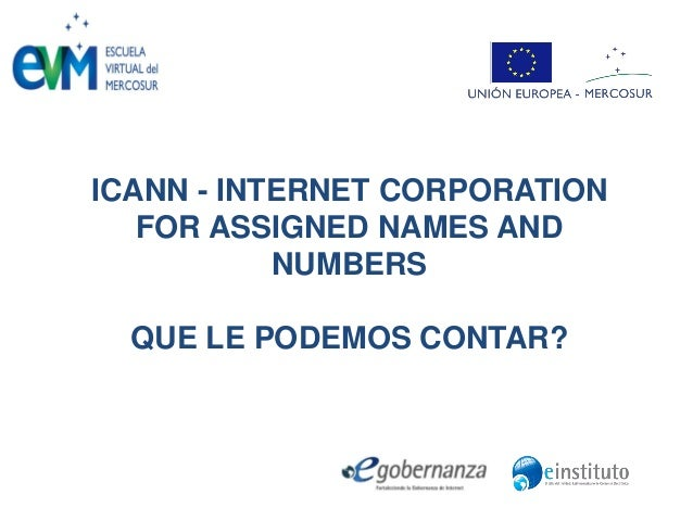 ICANN - INTERNET CORPORATION FOR ASSIGNED NAMES AND NUMBERS QUE LE PODEMOS CONTAR?