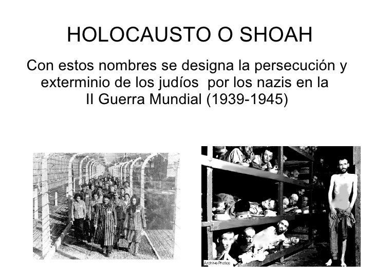 HOLOCAUSTO O SHOAH Con estos nombres se designa la persecución y  exterminio de los judíos por los nazis en la         II ...