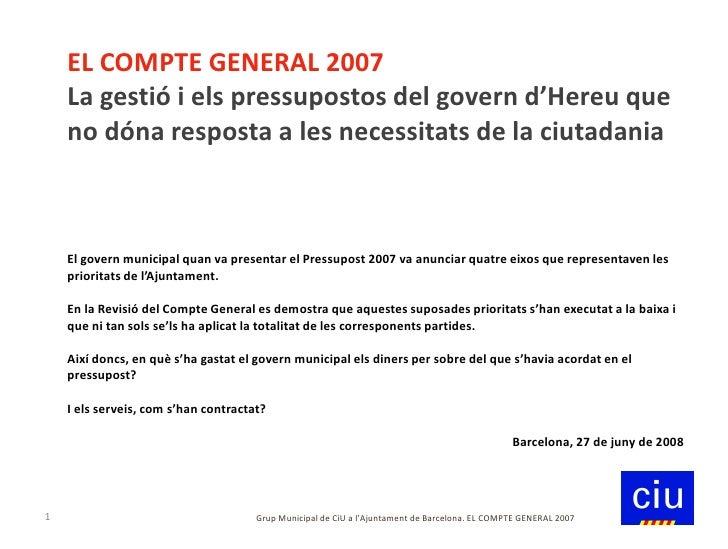 EL COMPTE GENERAL 2007     La gestió i els pressupostos del govern d'Hereu que     no dóna resposta a les necessitats de l...