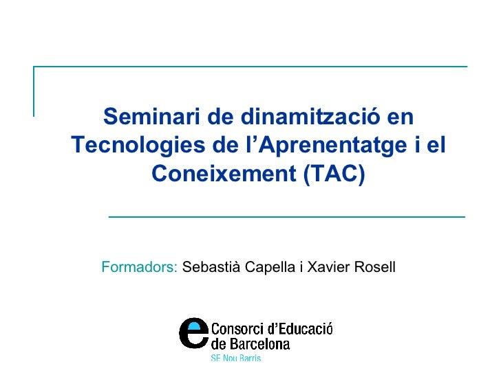 Seminari de dinamització en Tecnologies de l'Aprenentatge i el Coneixement (TAC) Formadors:  Sebastià Capella i Xavier Ros...