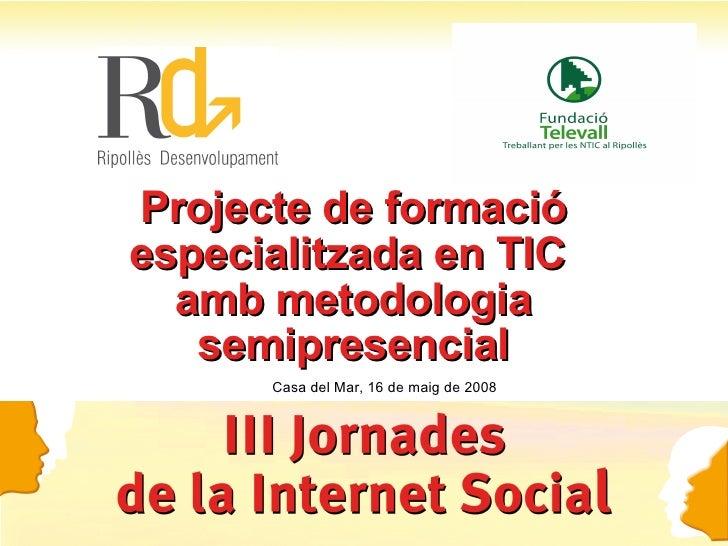Projecte de formació especialitzada en TIC  amb metodologia semipresencial Casa del Mar, 16 de maig de 2008