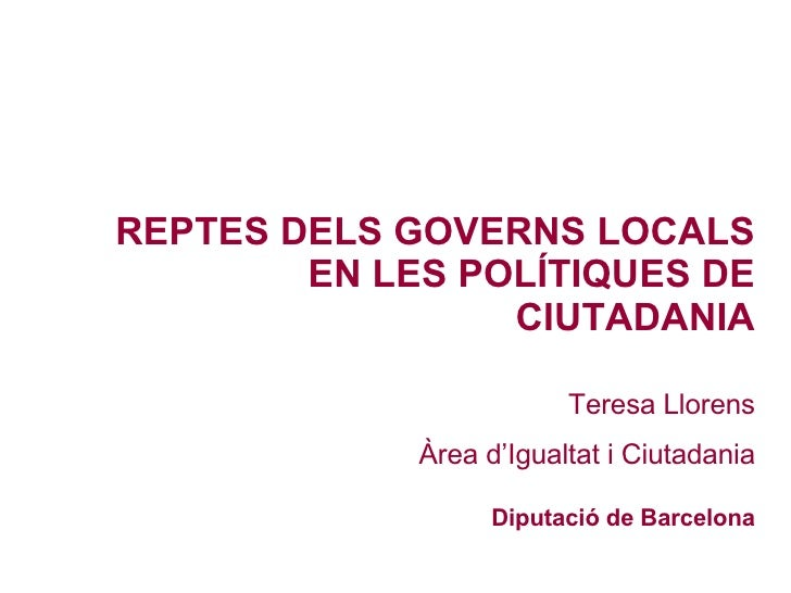 REPTES DELS GOVERNS LOCALS EN LES POLÍTIQUES DE CIUTADANIA Teresa Llorens Àrea d'Igualtat i Ciutadania Diputació de Barcel...