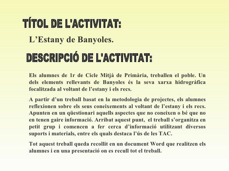 TÍTOL DE L'ACTIVITAT: L'Estany de Banyoles . DESCRIPCIÓ DE L'ACTIVITAT: Els alumnes de 1r de Cicle Mitjà de Primària, treb...