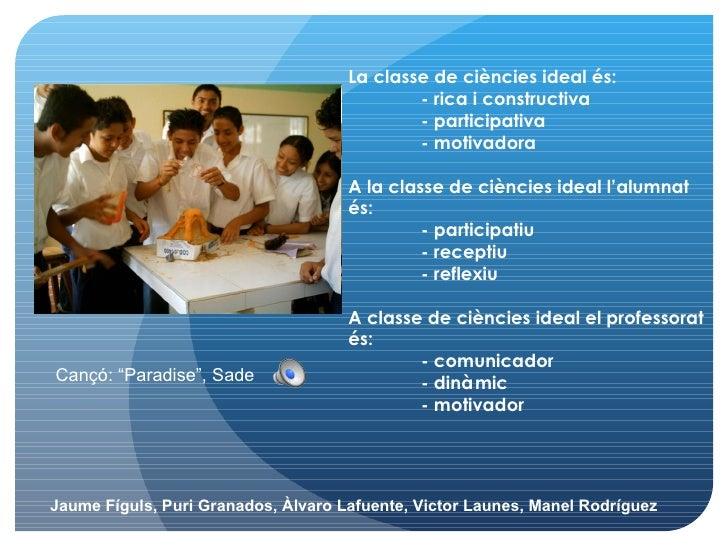 La classe de ciències ideal és: - rica i constructiva  - participativa  - motivadora A la classe de ciències ideal l'alumn...