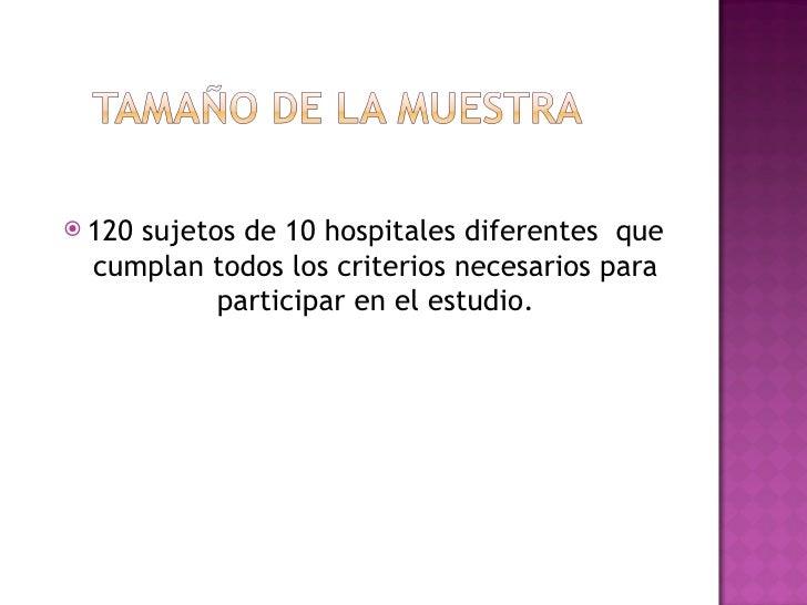  120sujetos de 10 hospitales diferentes que  cumplan todos los criterios necesarios para           participar en el estud...