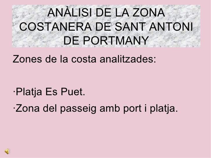 ANÀLISI DE LA ZONA COSTANERA DE SANT ANTONI      DE PORTMANYZones de la costa analitzades:·Platja Es Puet.·Zona del passei...