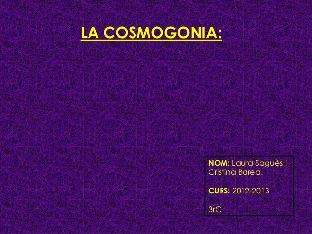 LA COSMOGONIA:            NOM: Laura Saguès i            Cristina Barea.            CURS: 2012-2013            3rC