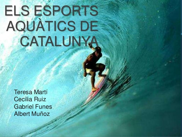 ELS ESPORTSAQUÀTICS DE  CATALUNYA Teresa Martí Cecilia Ruiz Gabriel Funes Albert Muñoz