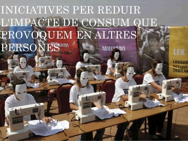 INICIATIVES PER REDUIR L'IMPACTE DE CONSUM QUE PROVOQUEM EN ALTRES PERSONES