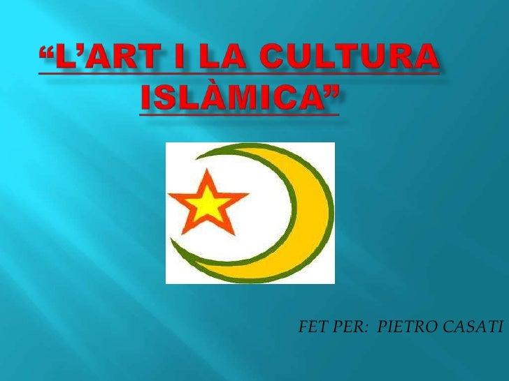 """""""l'art I la cultura Islàmica""""<br />FET PER:  PIETRO CASATI<br />"""