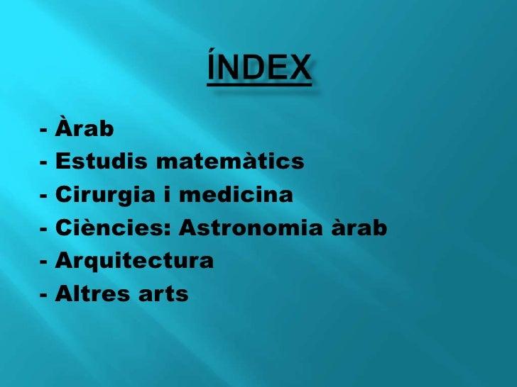 ÍNDEX<br />- Àrab <br />- Estudis matemàtics<br />- Cirurgia i medicina<br />- Ciències: Astronomia àrab<br />- Arquitect...