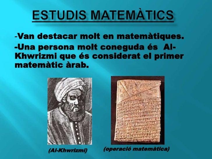 ESTUDIS MATEMÀTICS<br />-Van destacar molt en matemàtiques. <br />-Una persona molt coneguda és  Al-Khwrizmi que és consid...