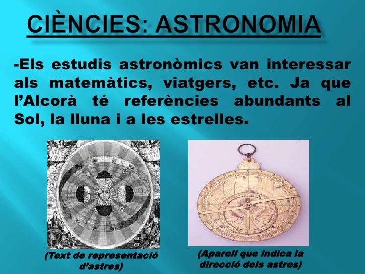 CIÈNCIES: astronomia<br />-Els estudis astronòmics van interessar als matemàtics, viatgers, etc. Ja que l'Alcorà té referè...