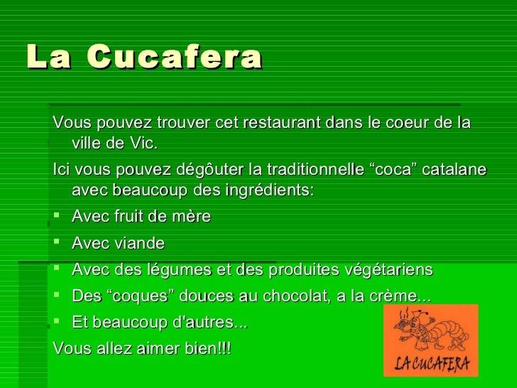 La Cucafera <ul><li>Vous pouvez trouver cet restaurant dans le coeur de la ville de Vic. </li></ul><ul><li>Ici vous pouvez...