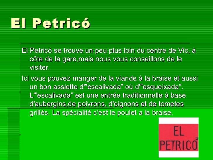 El Petricó <ul><li>El Petricó se trouve un peu plus loin du centre de Vic, à côte de la gare,mais nous vous conseillons de...