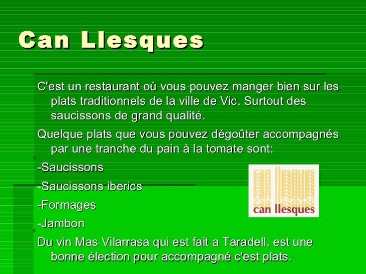 Can Llesques <ul><li>C'est un restaurant où vous pouvez manger bien sur les plats traditionnels de la ville de Vic. Surtou...