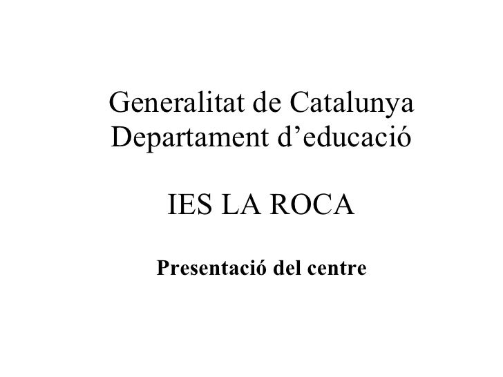 Generalitat de Catalunya Departament d'educació IES LA ROCA Presentació del centre
