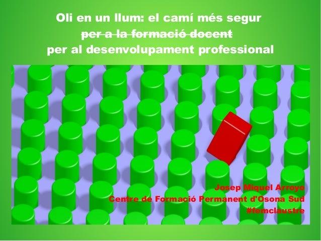 Oli en un llum: el camí més segur per a la formació docent per al desenvolupament professional Josep Miquel Arroyo Centre ...